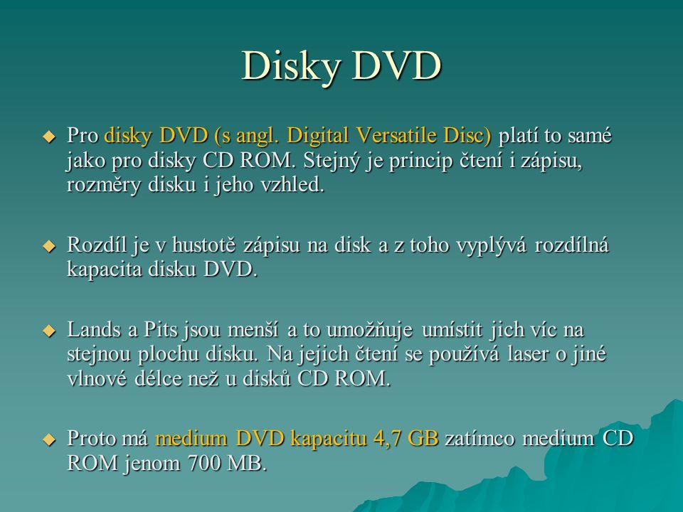 Disky DVD  Pro disky DVD (s angl. Digital Versatile Disc) platí to samé jako pro disky CD ROM. Stejný je princip čtení i zápisu, rozměry disku i jeho