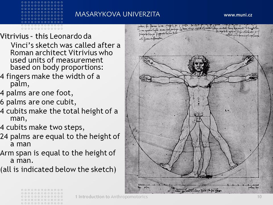 1 Introduction to Anthropomotorics10 Vitrivius – this Vitrivius – this Leonardo da Vinci's sketch was called after a Roman architect Vitrivius who used units of measurement based on body proportions: 4 fingers make the width of a palm, 4 palms are one foot, 6 palms are one cubit, 4 cubits make the total height of a man, 4 cubits make two steps, 24 palms are equal to the height of a man Arm span is equal to the height of a man.