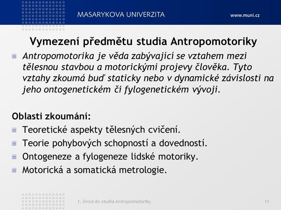 1. Úvod do studia Antropomotoriky11 Vymezení předmětu studia Antropomotoriky Antropomotorika je věda zabývající se vztahem mezi tělesnou stavbou a mot