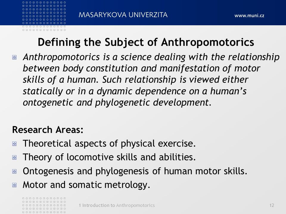1 Introduction to Anthropomotorics12 Defining the Subject of Anthropomotorics Anthropomotorics is a science dealing with the relationship between body