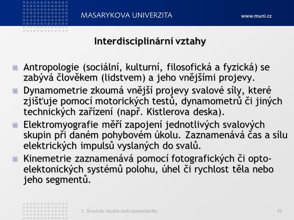 1. Úvod do studia Antropomotoriky15 Interdisciplinární vztahy Antropologie (sociální, kulturní, filosofická a fyzická) se zabývá člověkem (lidstvem) a