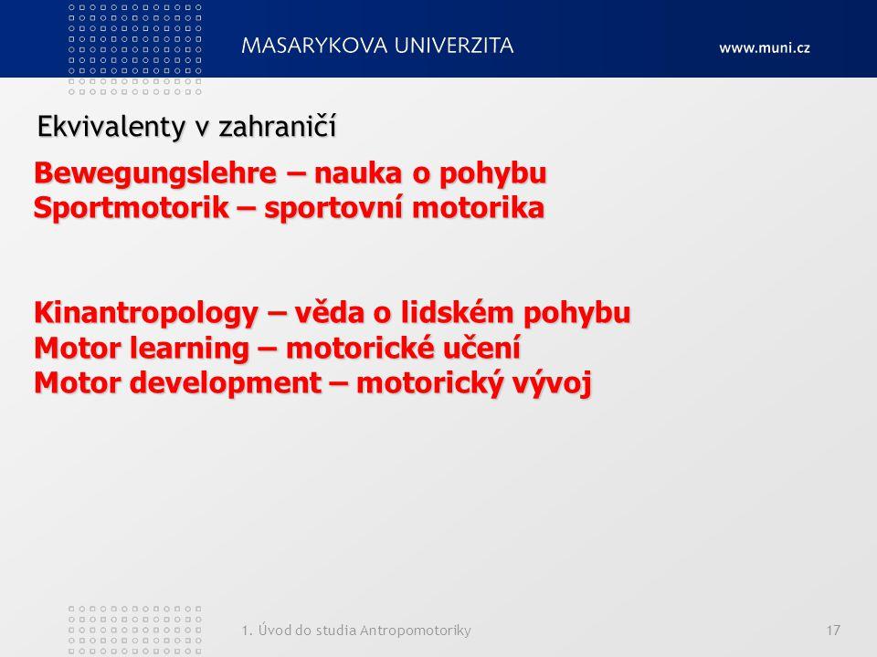 1. Úvod do studia Antropomotoriky17 Ekvivalenty v zahraničí Bewegungslehre – nauka o pohybu Sportmotorik – sportovní motorika Kinantropology – věda o