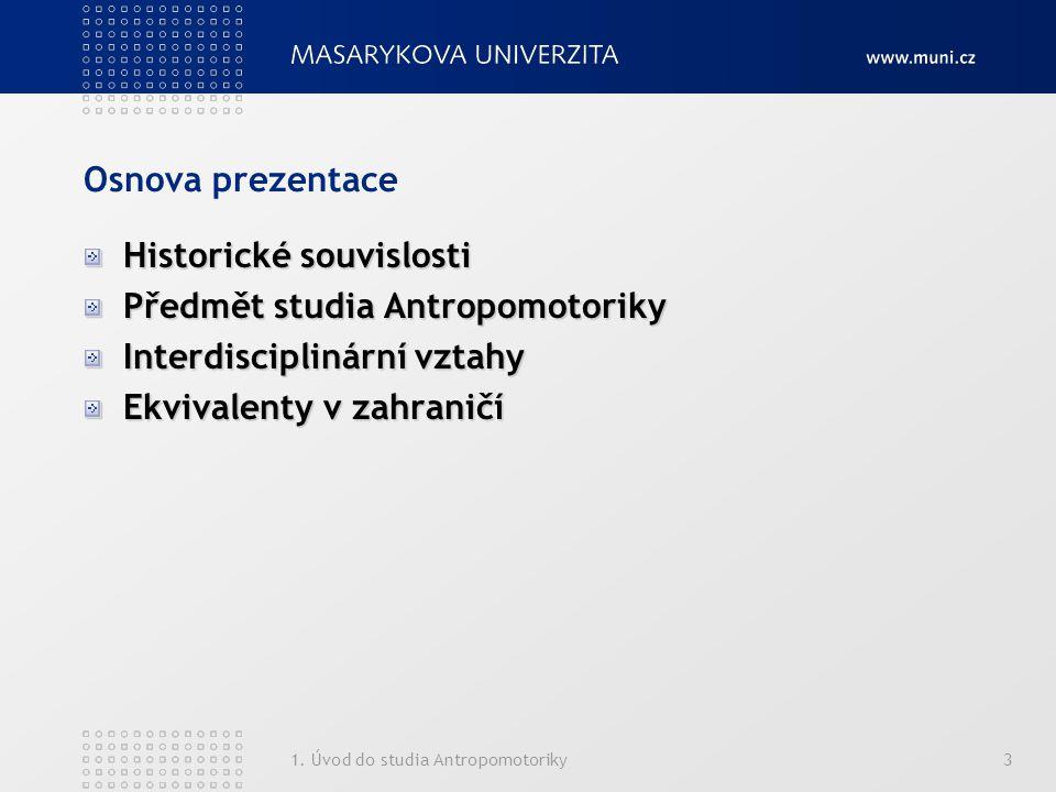 1. Úvod do studia Antropomotoriky3 Osnova prezentace Historické souvislosti Předmět studia Antropomotoriky Interdisciplinární vztahy Ekvivalenty v zah