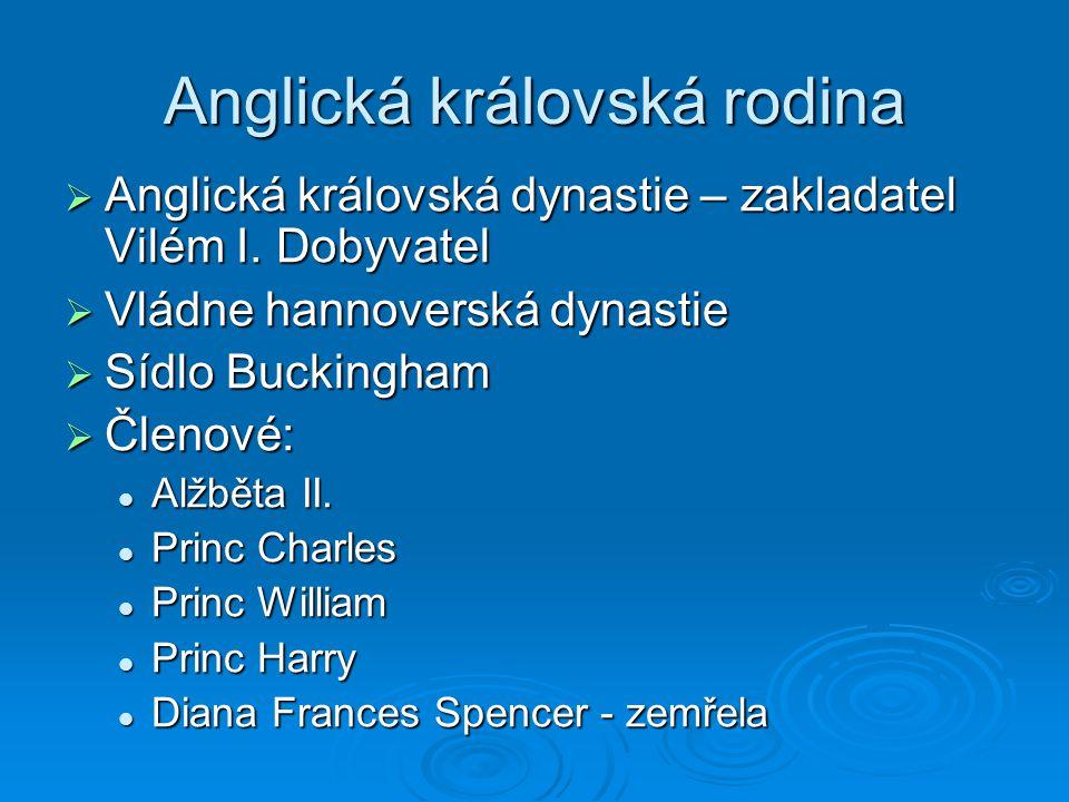 Anglická královská rodina  Anglická královská dynastie – zakladatel Vilém I. Dobyvatel  Vládne hannoverská dynastie  Sídlo Buckingham  Členové: Al