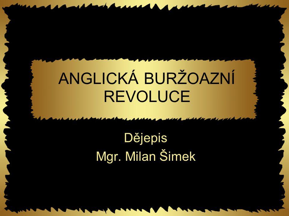 ANGLICKÁ BURŽOAZNÍ REVOLUCE Dějepis Mgr. Milan Šimek