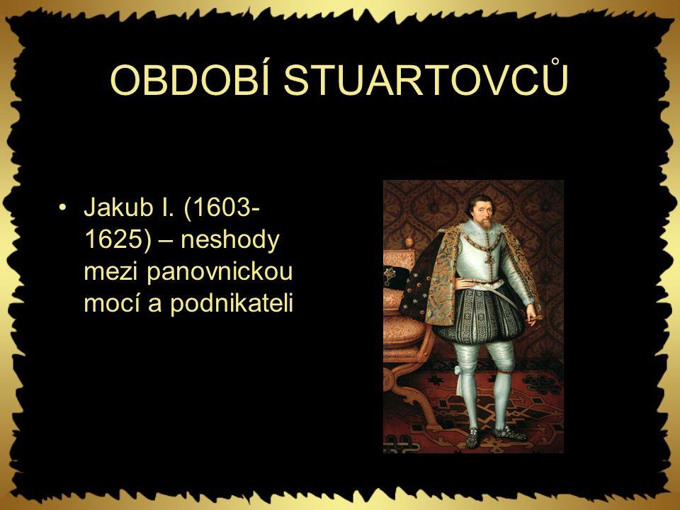 OBDOBÍ STUARTOVCŮ Jakub I. (1603- 1625) – neshody mezi panovnickou mocí a podnikateli