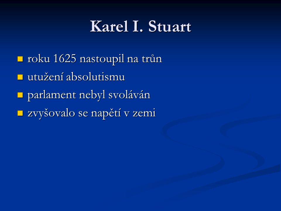 Karel I. Stuart roku 1625 nastoupil na trůn roku 1625 nastoupil na trůn utužení absolutismu utužení absolutismu parlament nebyl svoláván parlament neb