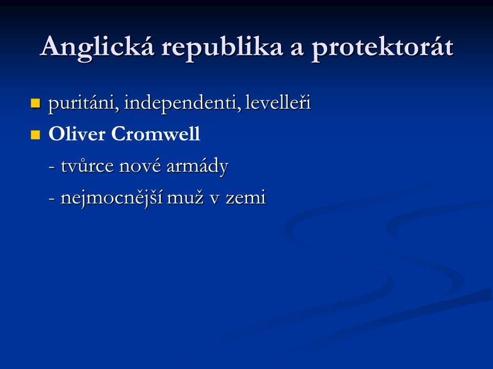 Anglická republika a protektorát puritáni, independenti, levelleři puritáni, independenti, levelleři Oliver Cromwell - tvůrce nové armády - nejmocnějš