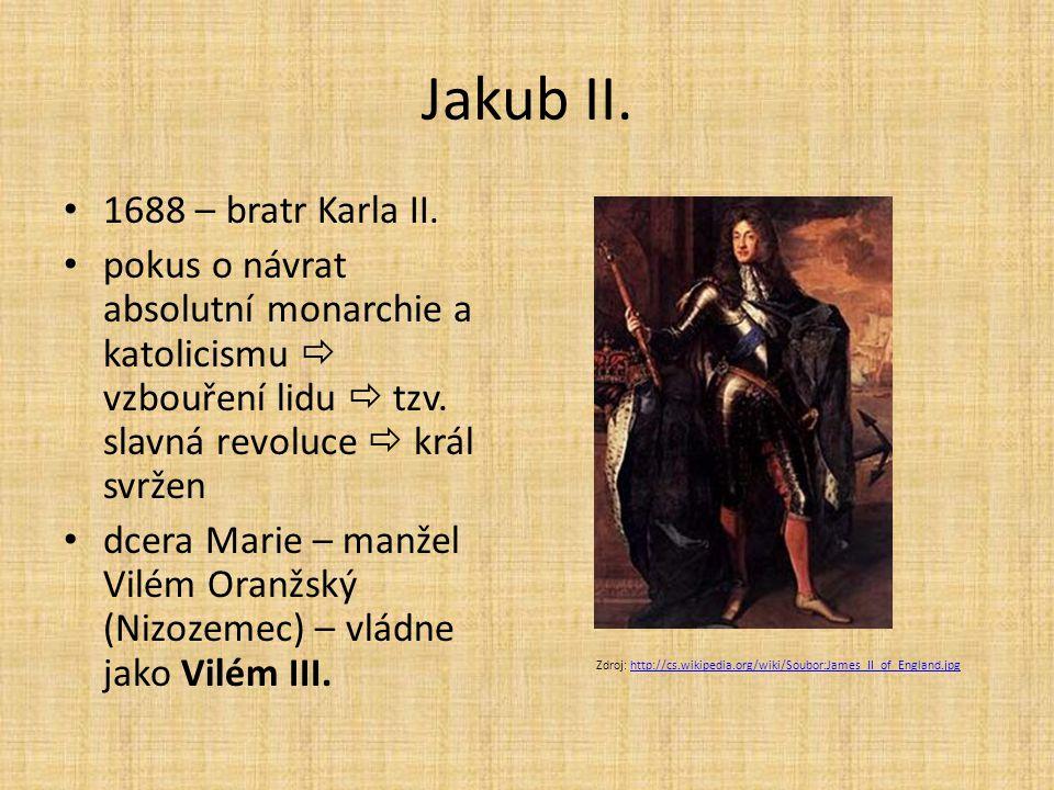 Jakub II. 1688 – bratr Karla II. pokus o návrat absolutní monarchie a katolicismu  vzbouření lidu  tzv. slavná revoluce  král svržen dcera Marie –