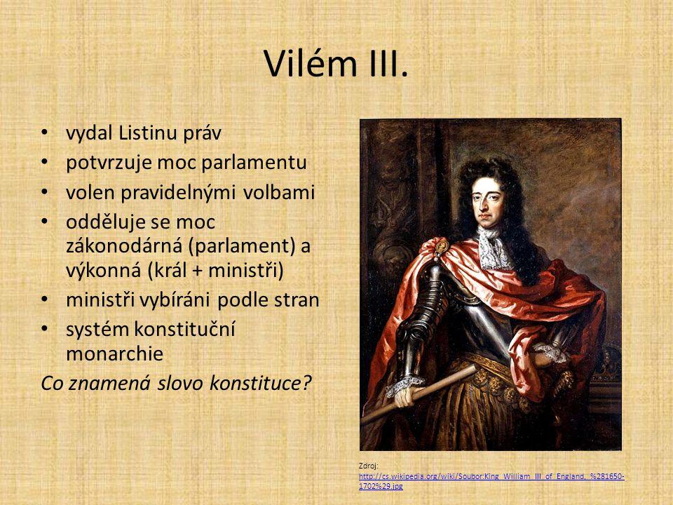 Vilém III. vydal Listinu práv potvrzuje moc parlamentu volen pravidelnými volbami odděluje se moc zákonodárná (parlament) a výkonná (král + ministři)