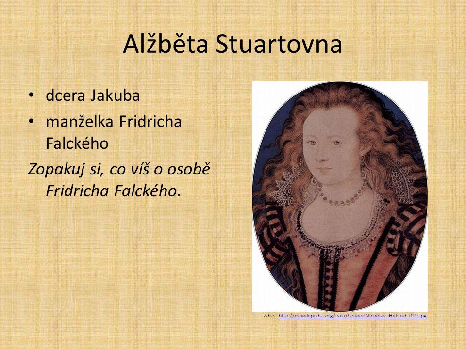 Alžběta Stuartovna dcera Jakuba manželka Fridricha Falckého Zopakuj si, co víš o osobě Fridricha Falckého. Zdroj: http://cs.wikipedia.org/wiki/Soubor: