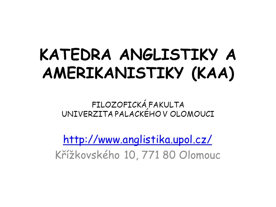 KATEDRA ANGLISTIKY A AMERIKANISTIKY (KAA) FILOZOFICKÁ FAKULTA UNIVERZITA PALACKÉHO V OLOMOUCI http://www.anglistika.upol.cz/ Křížkovského 10, 771 80 O