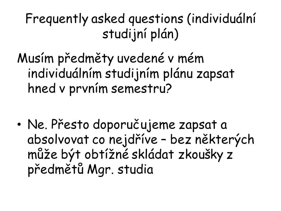 Frequently asked questions (individuální studijní plán) Musím předměty uvedené v mém individuálním studijním plánu zapsat hned v prvním semestru? Ne.