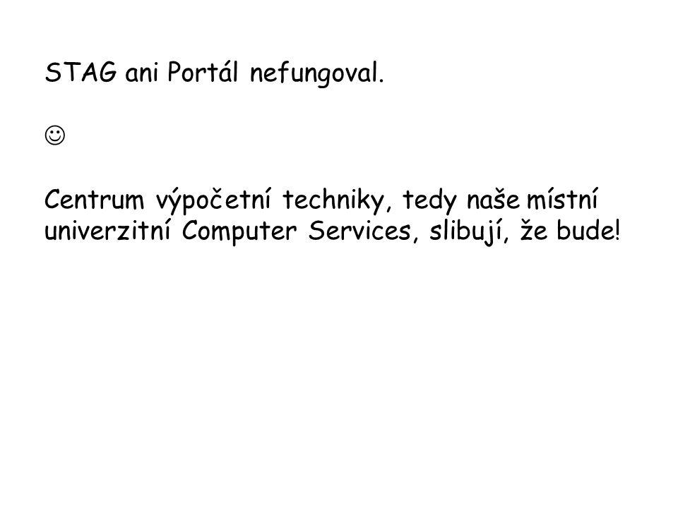 STAG ani Portál nefungoval. Centrum výpočetní techniky, tedy naše místní univerzitní Computer Services, slibují, že bude!