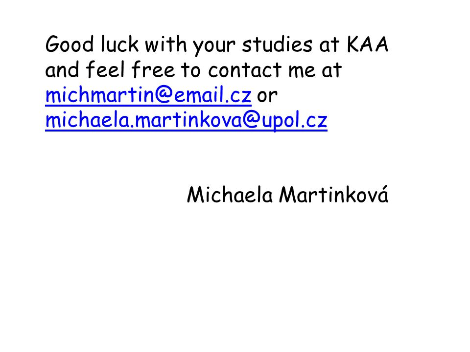 Good luck with your studies at KAA and feel free to contact me at michmartin@email.cz or michaela.martinkova@upol.cz michmartin@email.cz michaela.martinkova@upol.cz Michaela Martinková