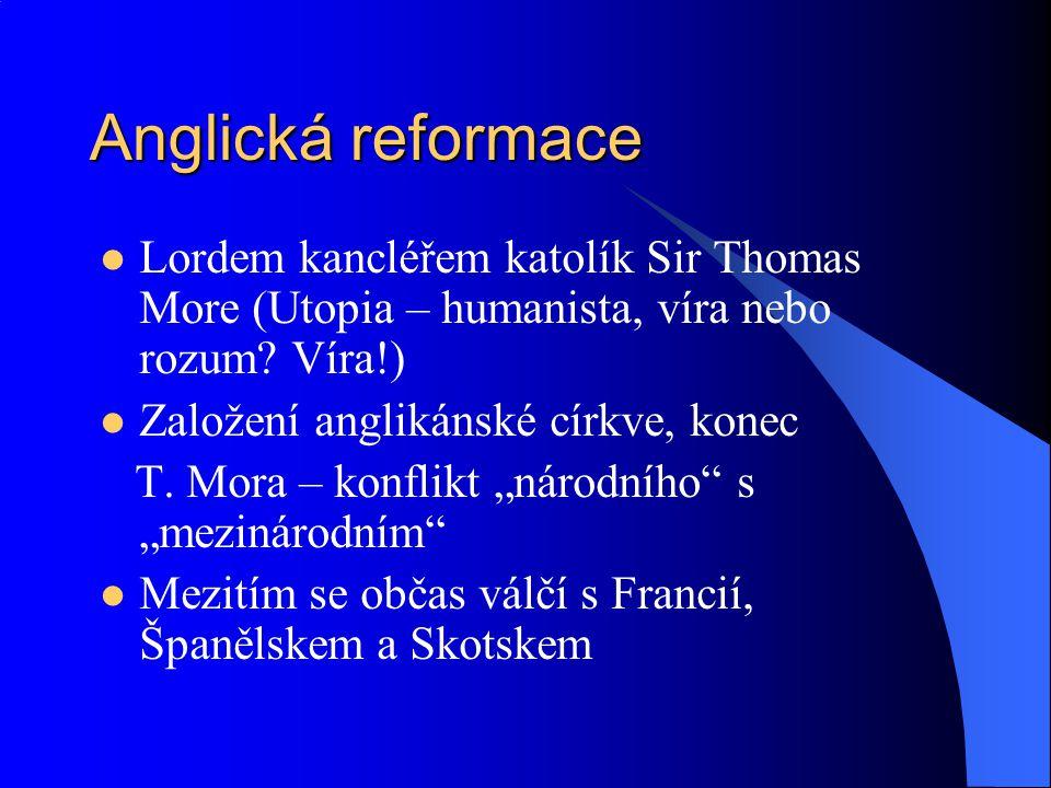 Anglická reformace Lordem kancléřem katolík Sir Thomas More (Utopia – humanista, víra nebo rozum? Víra!) Založení anglikánské církve, konec T. Mora –