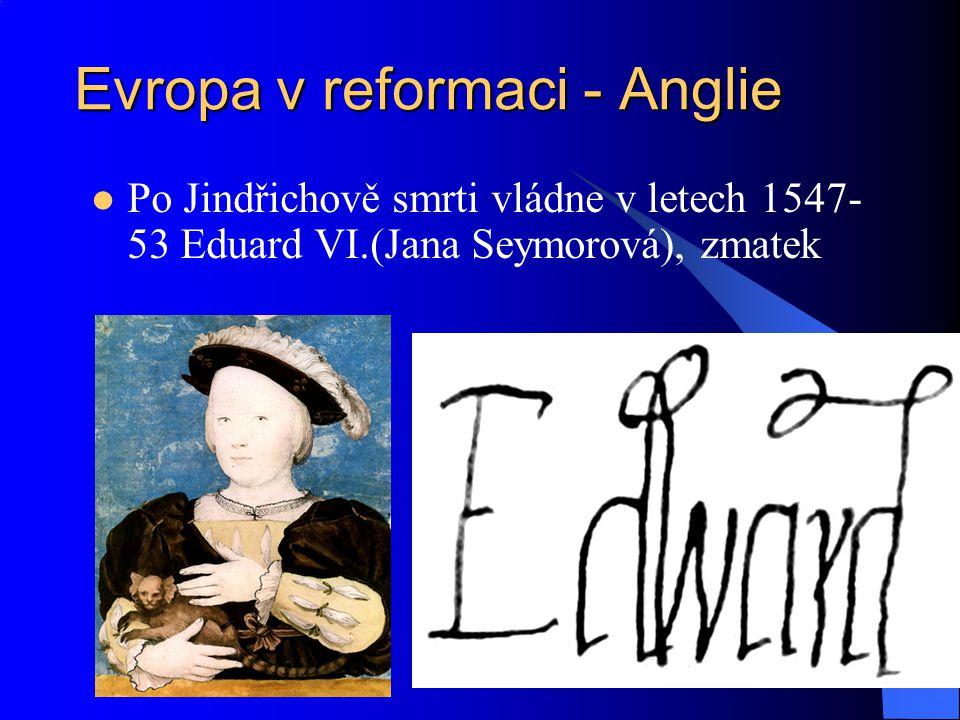 Evropa v reformaci - Anglie Po 6 letech Marie Katolická – Krvavá (Kateřina Španělská) – pokus o návrat katolictví, brutalita