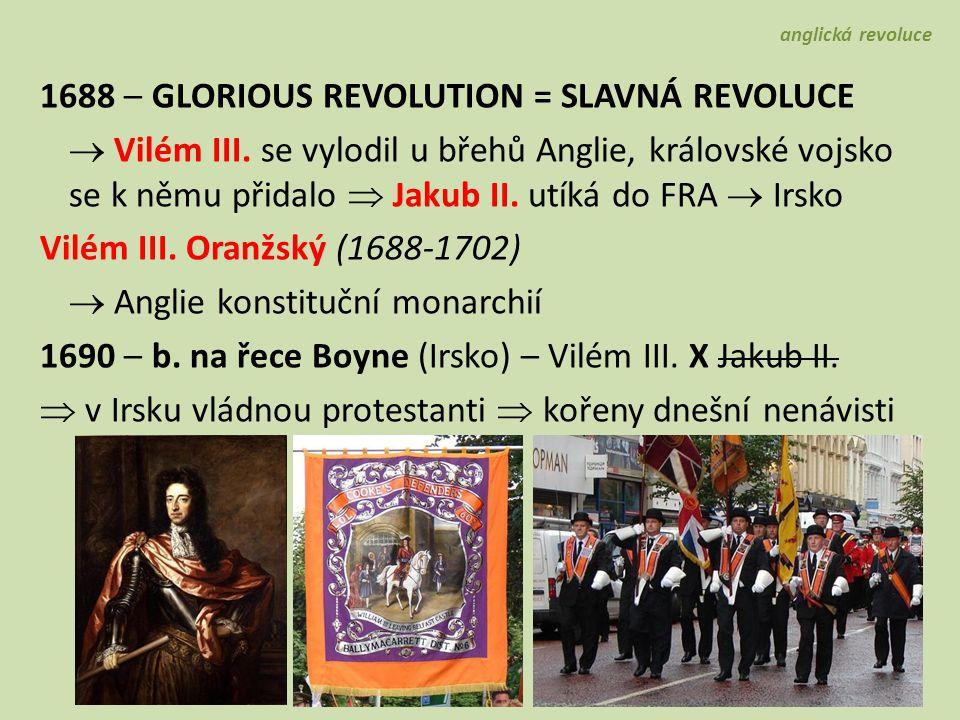 1688 – GLORIOUS REVOLUTION = SLAVNÁ REVOLUCE  Vilém III. se vylodil u břehů Anglie, královské vojsko se k němu přidalo  Jakub II. utíká do FRA  Irs
