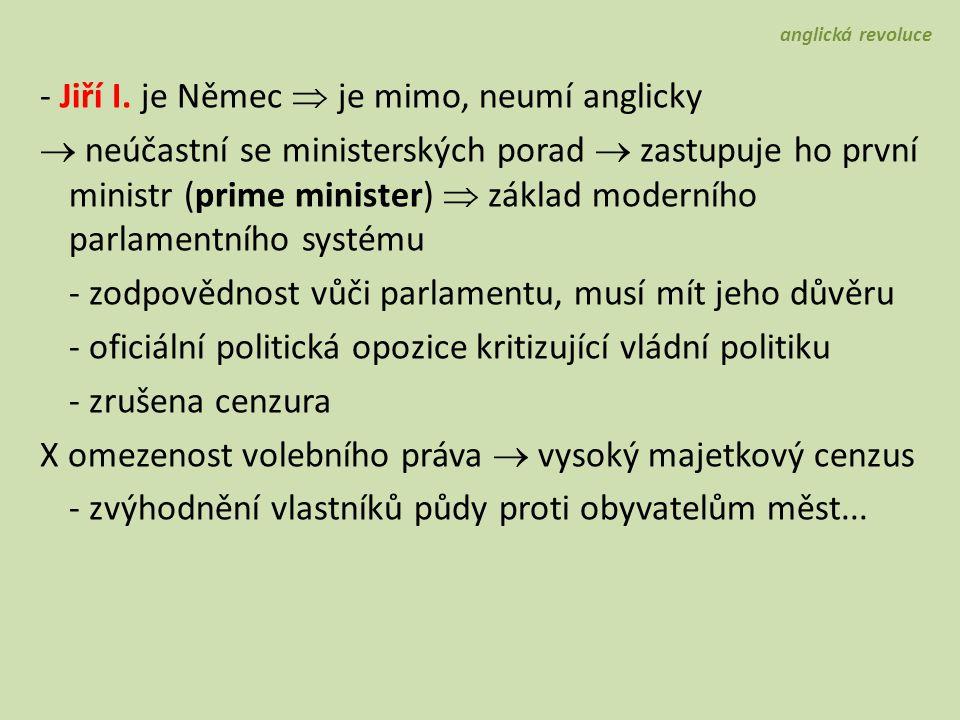 - Jiří I. je Němec  je mimo, neumí anglicky  neúčastní se ministerských porad  zastupuje ho první ministr (prime minister)  základ moderního parla
