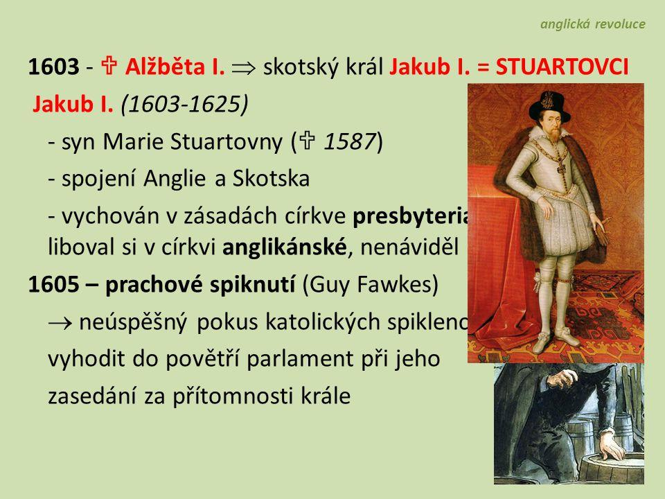 1603 -  Alžběta I.  skotský král Jakub I. = STUARTOVCI Jakub I. (1603-1625) - syn Marie Stuartovny (  1587) - spojení Anglie a Skotska - vychován v