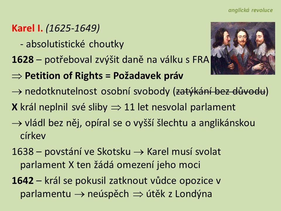 Karel I. (1625-1649) - absolutistické choutky 1628 – potřeboval zvýšit daně na válku s FRA  Petition of Rights = Požadavek práv  nedotknutelnost oso