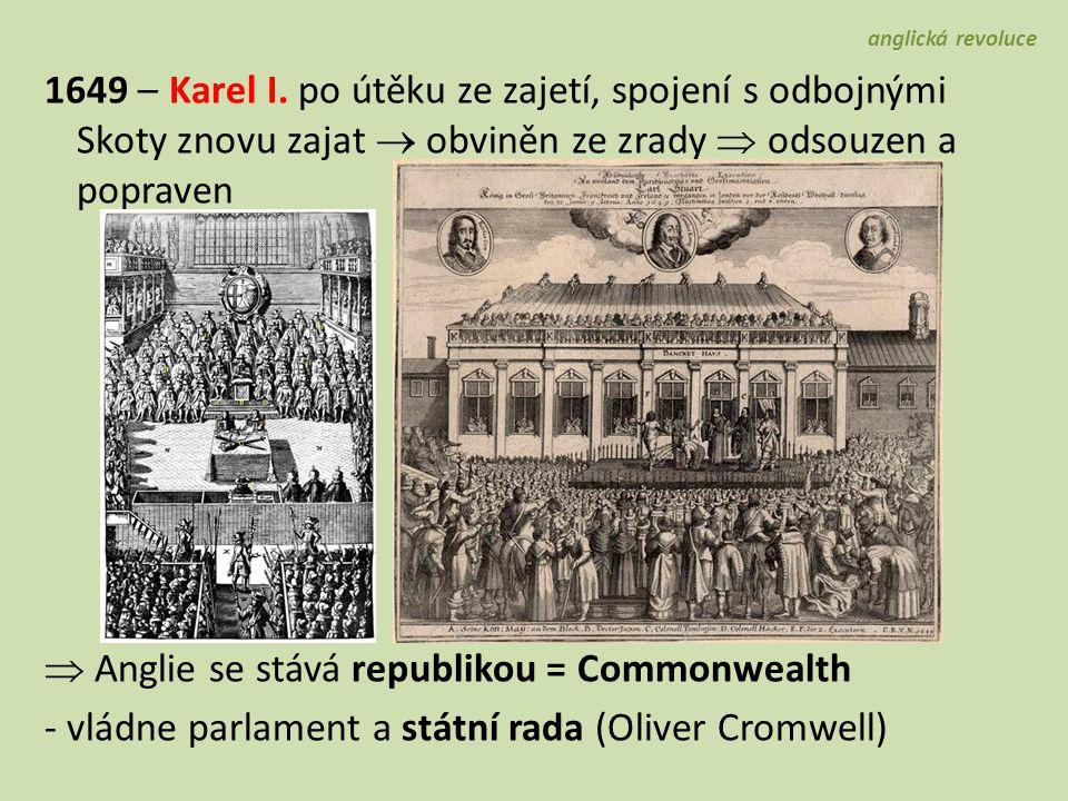 - boje s odbojnými Skoty a Iry: Irsko  vojenské tažení proti katolíkům  dobytí Irska, kolonizace protestanty (zaseta náboženská nenávist...) Skotsko  král Karel Stuartovec (syn K.I.)  dobytí Skotska, součástí Commonwealthu 1653 – Cromwell rozehnal parlament  lord protektor  doživotní neomezený vládce, v čele armády, cenzura - nechává zvolit loutkový parlament - odmítl královskou korunu 1658 -  Cromwell  syn Richard Cromwell, bez úcty...