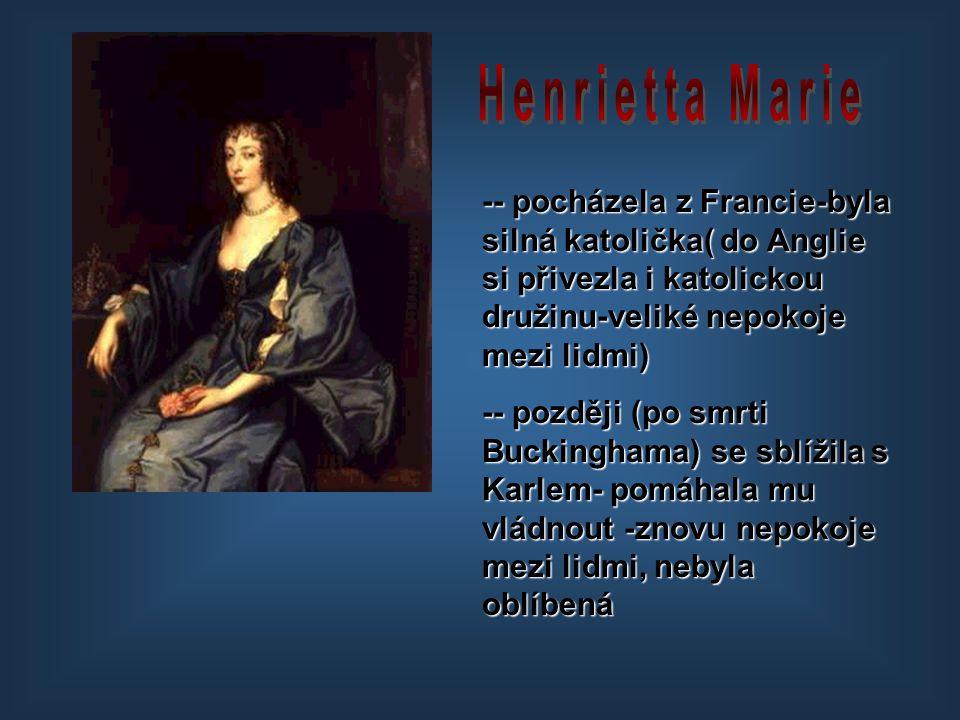 -- pocházela z Francie-byla silná katolička( do Anglie si přivezla i katolickou družinu-veliké nepokoje mezi lidmi) -- později (po smrti Buckinghama)