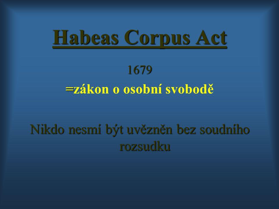 Habeas Corpus Act 1679 = =zákon o osobní svobodě Nikdo nesmí být uvězněn bez soudního rozsudku