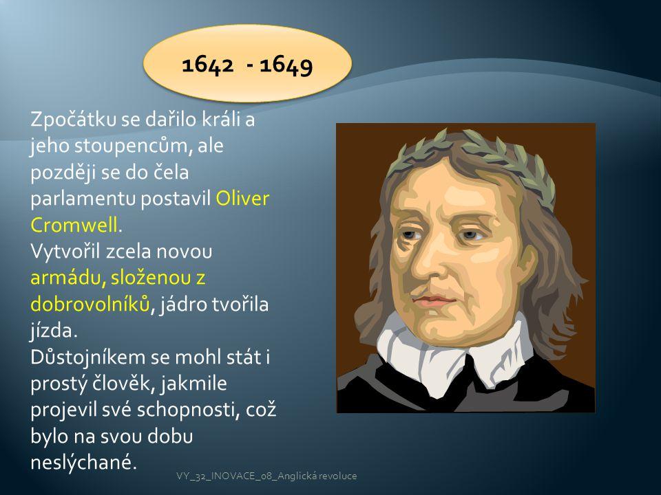 1642 - 1649 Zpočátku se dařilo králi a jeho stoupencům, ale později se do čela parlamentu postavil Oliver Cromwell. Vytvořil zcela novou armádu, slože
