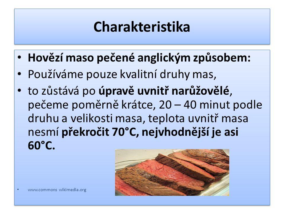 Charakteristika Hovězí maso pečené anglickým způsobem: Používáme pouze kvalitní druhy mas, to zůstává po úpravě uvnitř narůžovělé, pečeme poměrně krátce, 20 – 40 minut podle druhu a velikosti masa, teplota uvnitř masa nesmí překročit 70°C, nejvhodnější je asi 60°C.