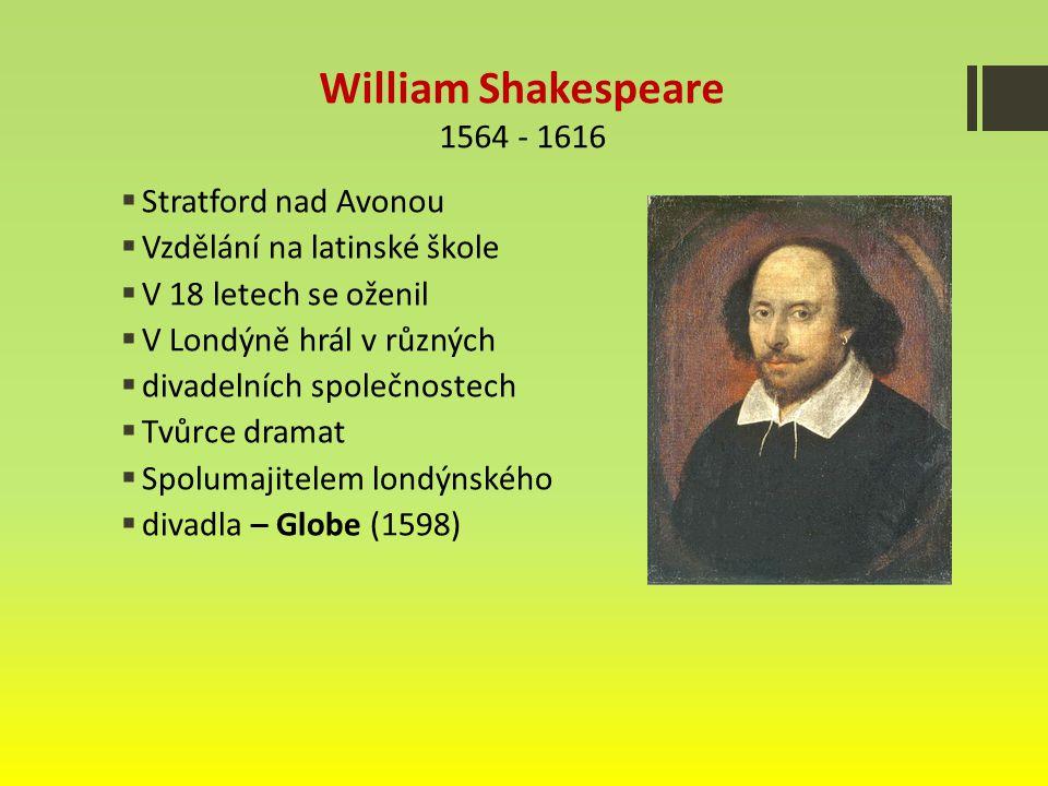 William Shakespeare 1564 - 1616  Stratford nad Avonou  Vzdělání na latinské škole  V 18 letech se oženil  V Londýně hrál v různých  divadelních společnostech  Tvůrce dramat  Spolumajitelem londýnského  divadla – Globe (1598)