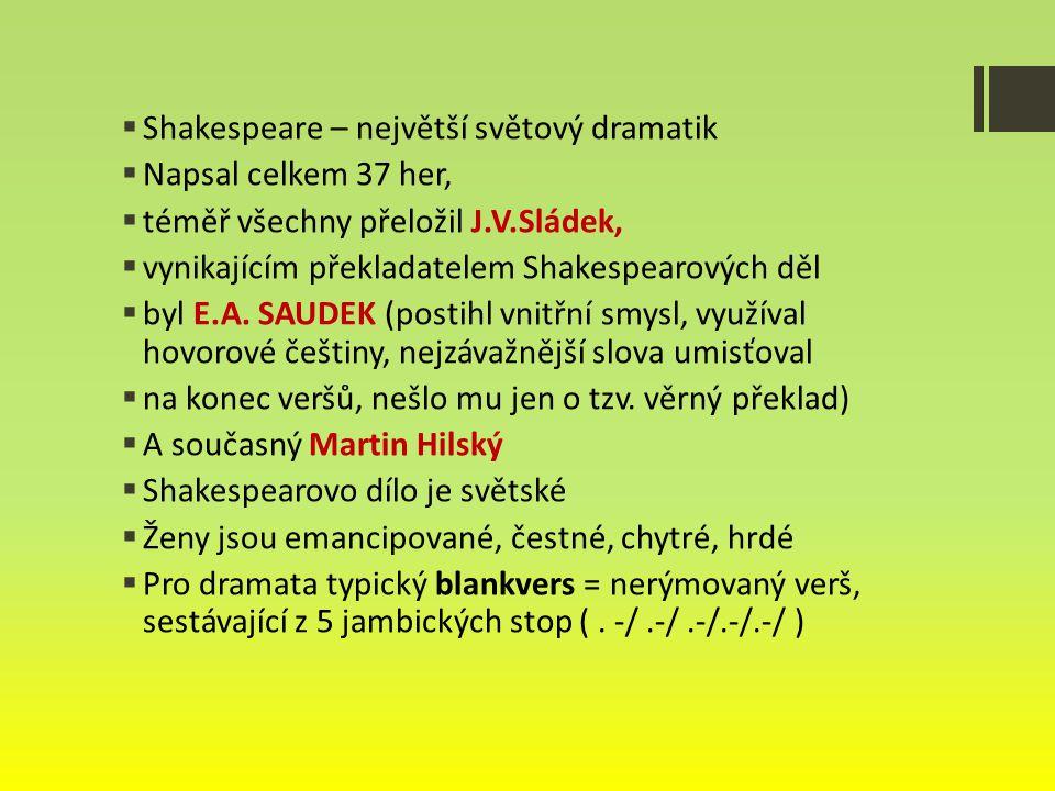  Shakespeare – největší světový dramatik  Napsal celkem 37 her,  téměř všechny přeložil J.V.Sládek,  vynikajícím překladatelem Shakespearových děl  byl E.A.