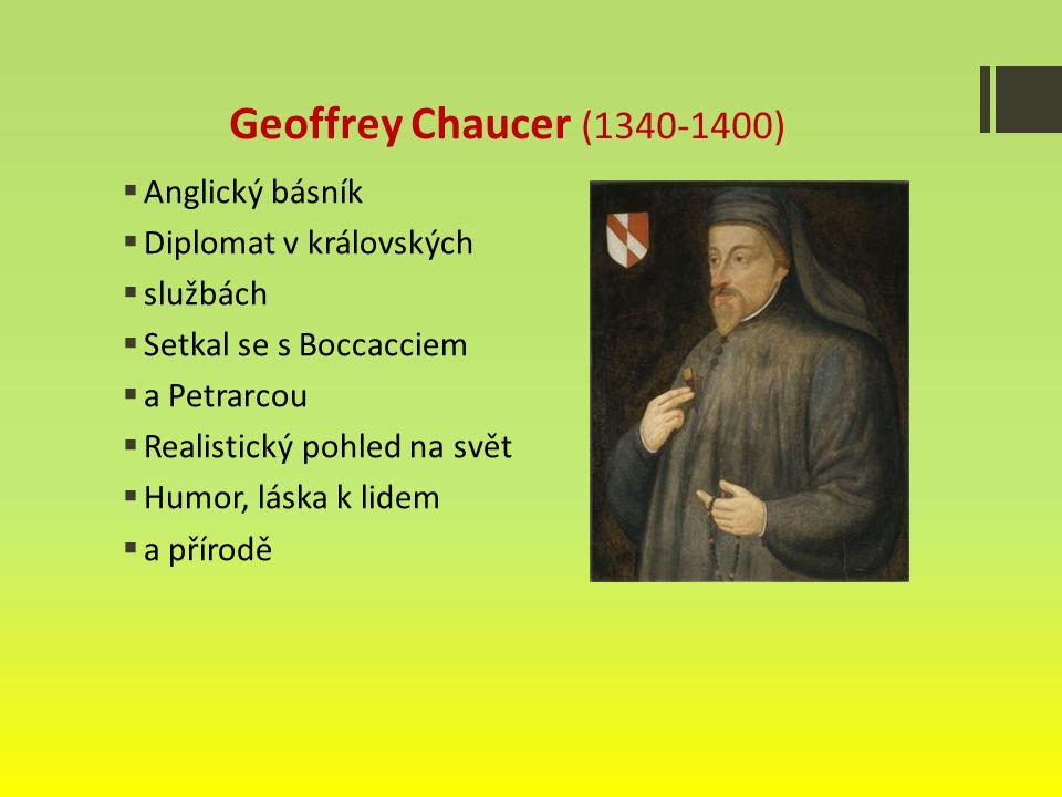 Geoffrey Chaucer (1340-1400)  Anglický básník  Diplomat v královských  službách  Setkal se s Boccacciem  a Petrarcou  Realistický pohled na svět  Humor, láska k lidem  a přírodě