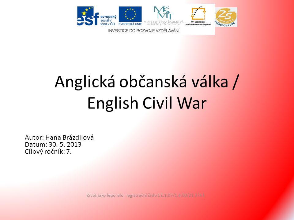 Anglická občanská válka / English Civil War Život jako leporelo, registrační číslo CZ.1.07/1.4.00/21.3763 Autor: Hana Brázdilová Datum: 30. 5. 2013 Cí