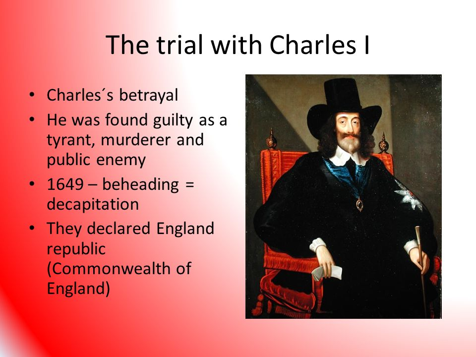 The trial with Charles I Charles´s betrayal He was found guilty as a tyrant, murderer and public enemy 1649 – beheading = decapitation They declared England republic (Commonwealth of England)