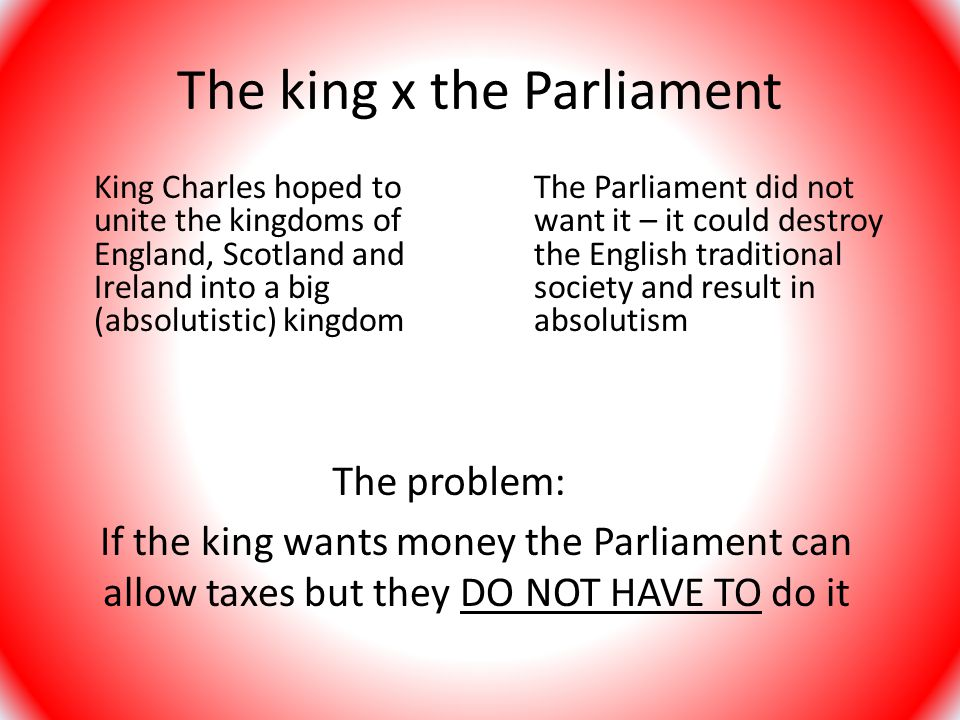 The king x the Parliament King Charles hoped to unite the kingdoms of England, Scotland and Ireland into a big (absolutistic) kingdom The Parliament did not want it – it could destroy the English traditional society and result in absolutism If the king wants money the Parliament can allow taxes but they DO NOT HAVE TO do it The problem: