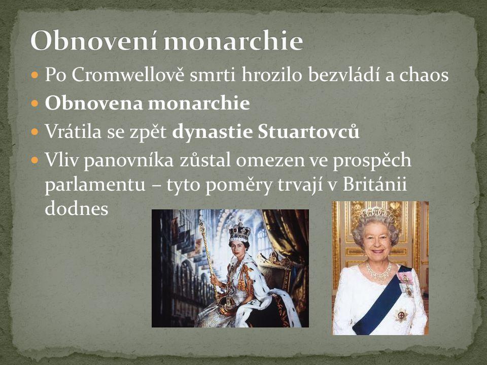 Po Cromwellově smrti hrozilo bezvládí a chaos Obnovena monarchie Vrátila se zpět dynastie Stuartovců Vliv panovníka zůstal omezen ve prospěch parlamen