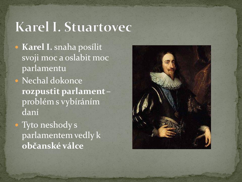 Karel I. snaha posílit svoji moc a oslabit moc parlamentu Nechal dokonce rozpustit parlament – problém s vybíráním daní Tyto neshody s parlamentem ved
