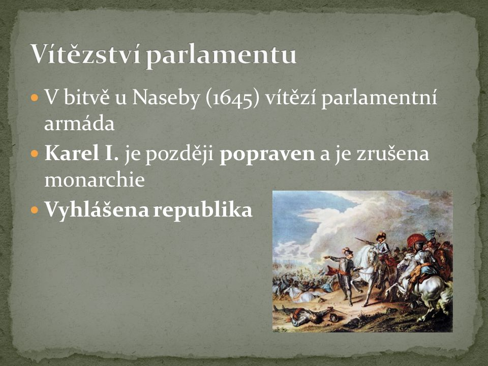 V bitvě u Naseby (1645) vítězí parlamentní armáda Karel I. je později popraven a je zrušena monarchie Vyhlášena republika