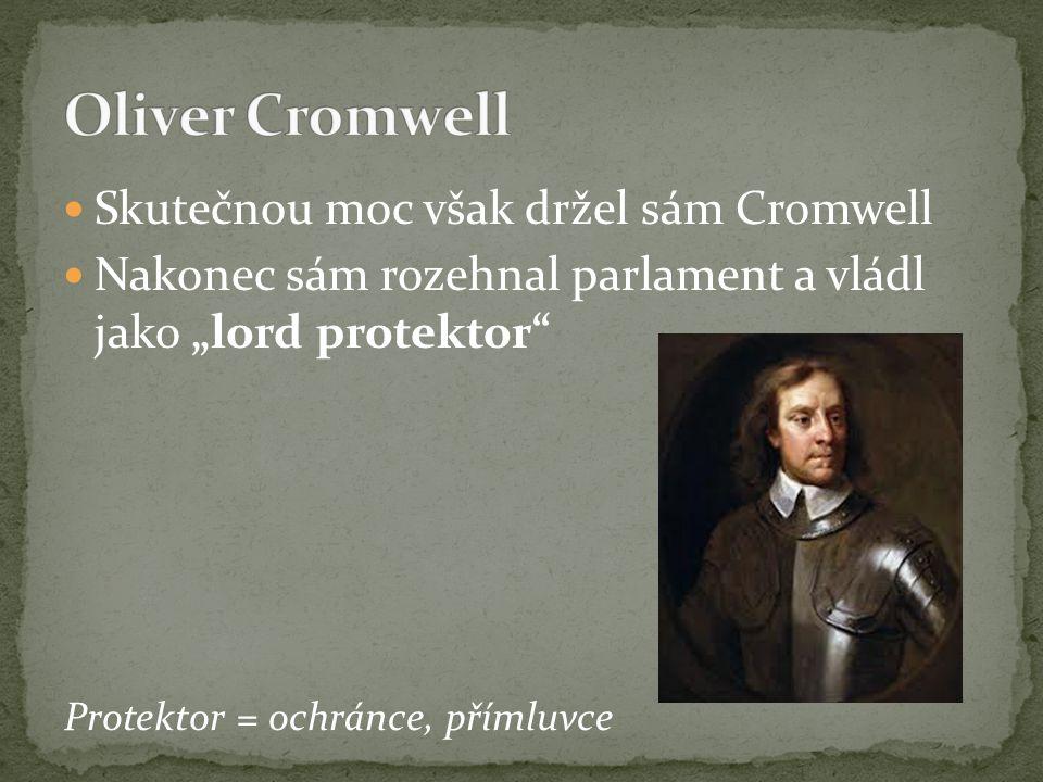 """Skutečnou moc však držel sám Cromwell Nakonec sám rozehnal parlament a vládl jako """"lord protektor"""" Protektor = ochránce, přímluvce"""