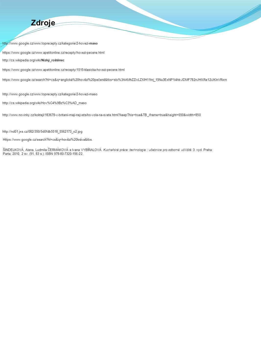 Zdroje http://www.google.cz/www.toprecepty.cz/kategorie/2-hovezi-maso https://www.google.cz/www.apetitonline.cz/recepty/hovezi-pecene.html http://cs.wikipedia.org/wiki/Nízký_roštěnec https://www.google.cz/www.apetitonline.cz/recepty/1515-klasicka-hovezi-pecene.html https://www.google.cz/search?hl=cs&q=anglická%20hovězí%20pečeně&tbs=sbi%3AAMhZZivLZXlH11hrj_15Nu3ExNP1i4hk-JDMF782nJHXRe12iJKlnVRxm http://www.google.cz/www.toprecepty.cz/kategorie/2-hovezi-maso http://cs.wikipedia.org/wiki/Hov%C4%9Bz%C3%AD_maso http://www.novinky.cz/koktejl/183678-v-britanii-maji-nejvetsiho-vola-na-svete.html?keepThis=true&TB_iframe=true&height=650&width=850 http://nd01.jxs.cz/082/350/5d0fdb5518_5562173_o2.jpg Https://www.google.cz/search?hl=cs&q=hovězí%20kráva&tbs.