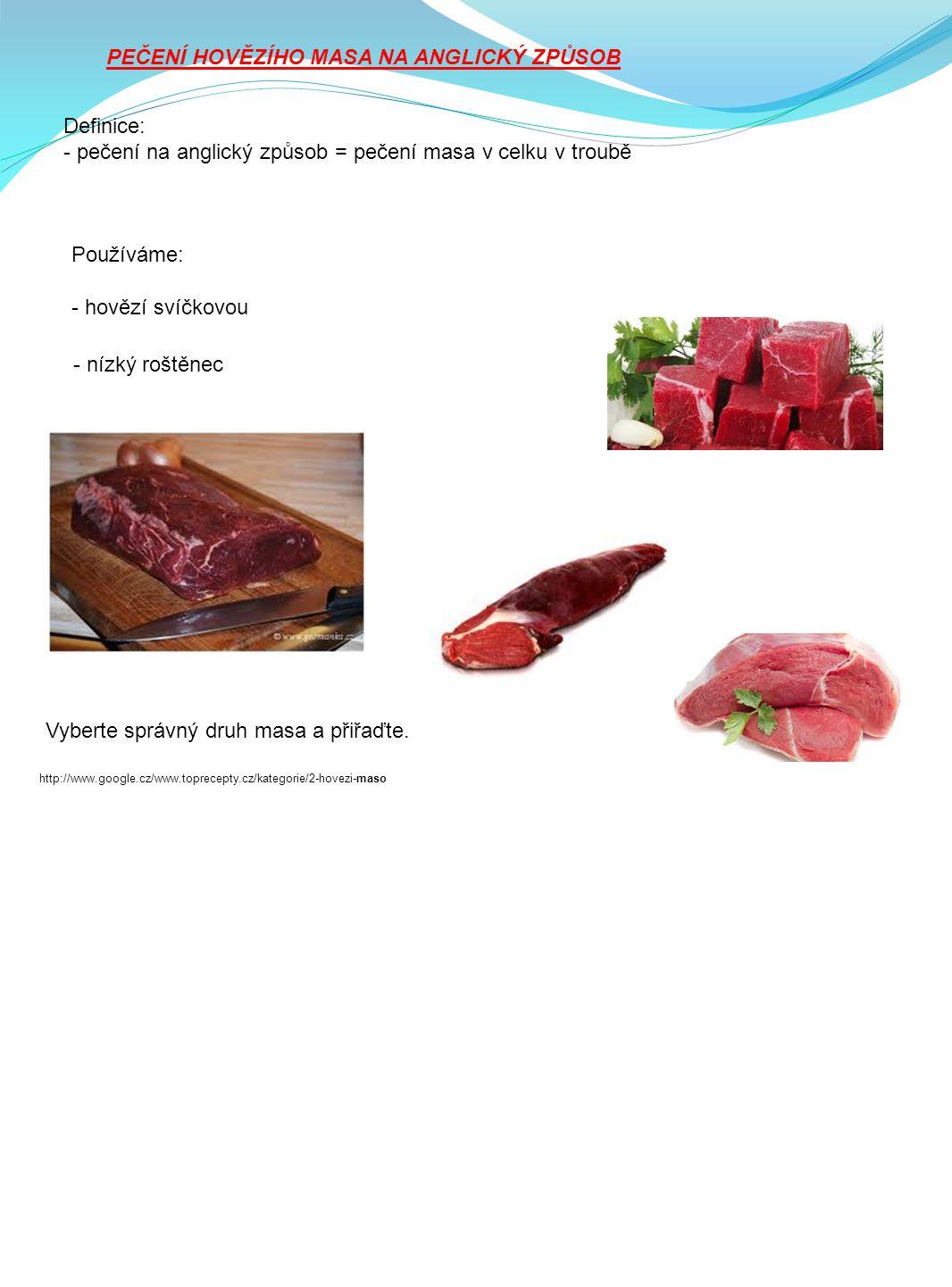 PEČENÍ HOVĚZÍHO MASA NA ANGLICKÝ ZPŮSOB Definice: - pečení na anglický způsob = pečení masa v celku v troubě Používáme: - hovězí svíčkovou - nízký roštěnec Vyberte správný druh masa a přiřaďte.