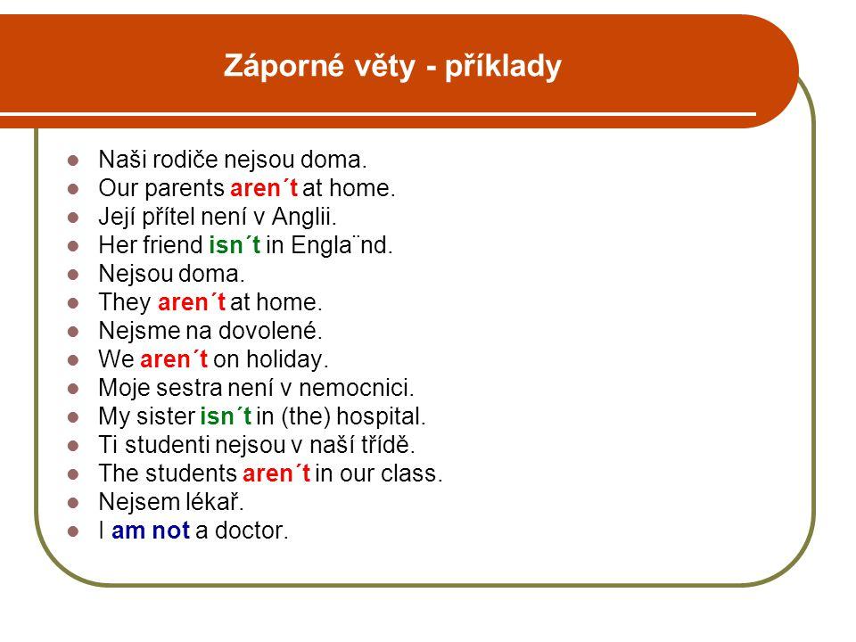 Záporné věty - příklady Naši rodiče nejsou doma. Our parents aren´t at home. Její přítel není v Anglii. Her friend isn´t in Engla¨nd. Nejsou doma. The