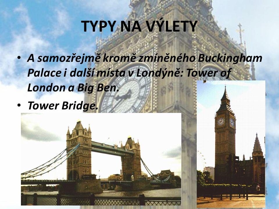 TYPY NA VÝLETY A samozřejmě kromě zmíněného Buckingham Palace i další místa v Londýně: Tower of London a Big Ben. Tower Bridge.