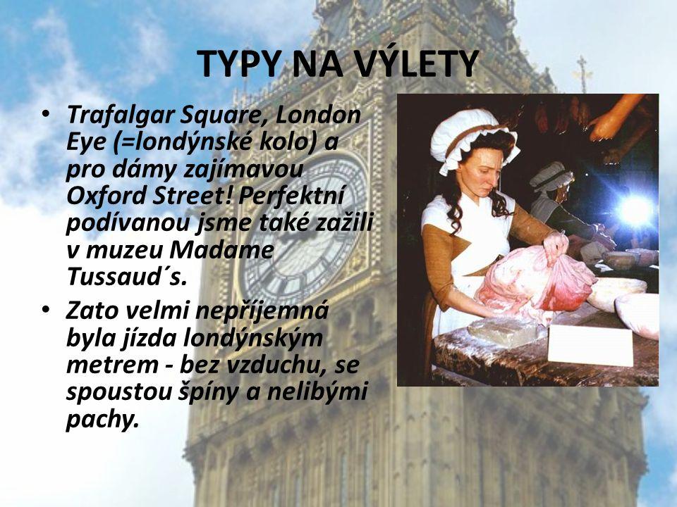 TYPY NA VÝLETY Trafalgar Square, London Eye (=londýnské kolo) a pro dámy zajímavou Oxford Street! Perfektní podívanou jsme také zažili v muzeu Madame