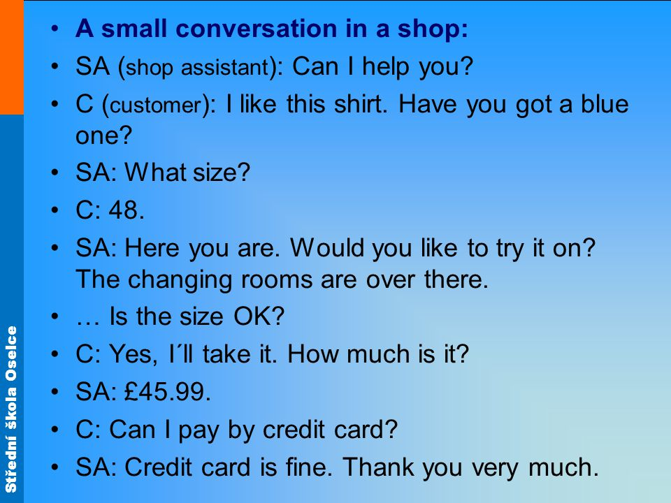 Střední škola Oselce A small conversation in a shop: SA ( shop assistant ): Can I help you.
