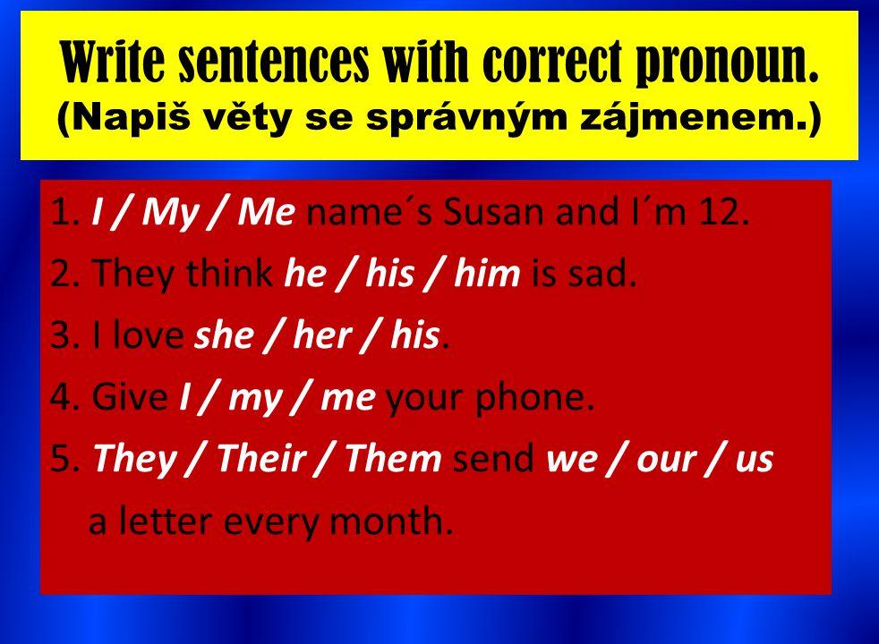Write sentences with correct pronoun. (Napiš věty se správným zájmenem.) 1. I / My / Me name´s Susan and I´m 12. 2. They think he / his / him is sad.