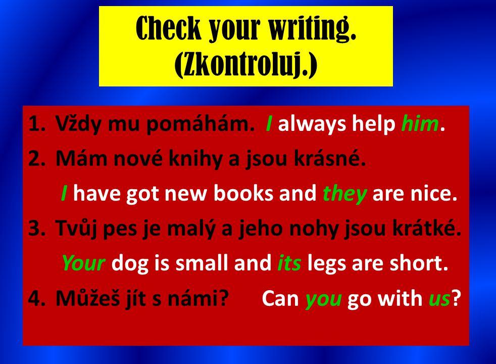 Check your writing. (Zkontroluj.) 1.Vždy mu pomáhám. I always help him. 2.Mám nové knihy a jsou krásné. I have got new books and they are nice. 3.Tvůj