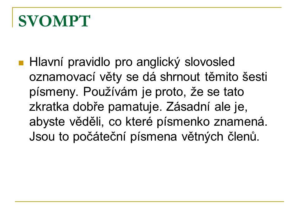 SVOMPT Hlavní pravidlo pro anglický slovosled oznamovací věty se dá shrnout těmito šesti písmeny. Používám je proto, že se tato zkratka dobře pamatuje