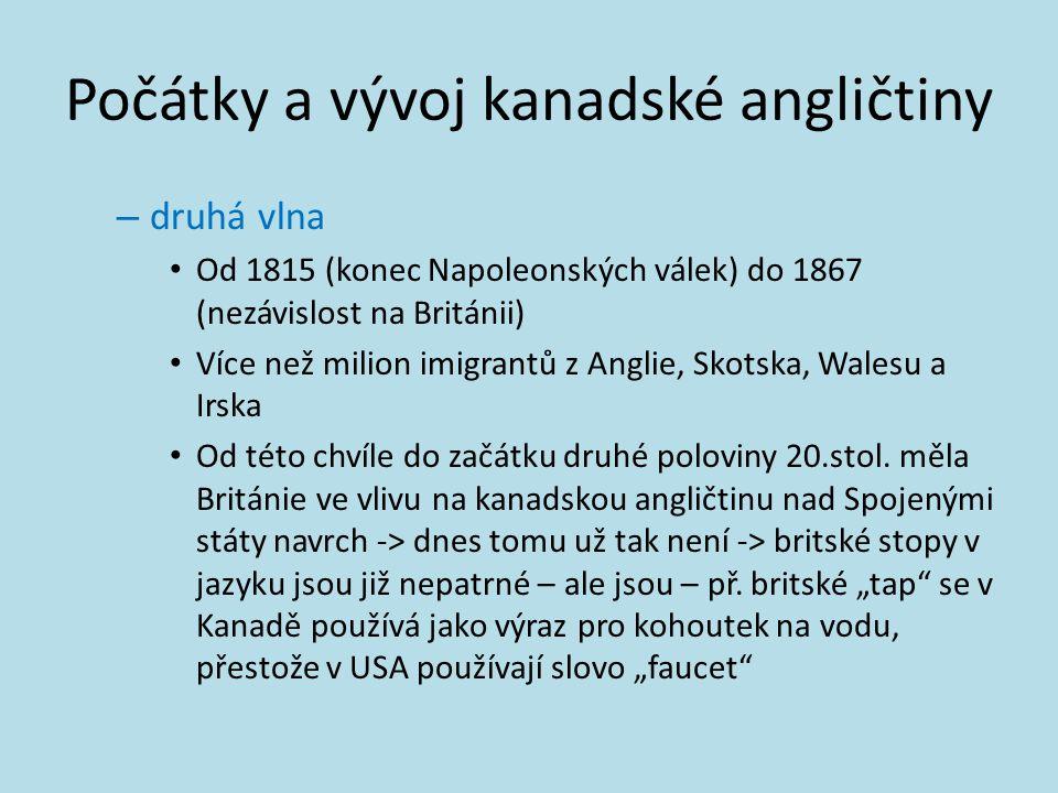 Počátky a vývoj kanadské angličtiny – druhá vlna Od 1815 (konec Napoleonských válek) do 1867 (nezávislost na Británii) Více než milion imigrantů z Ang